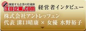 注目企業 株式会社アントレッフェン代表 溝口晴康 × 女優 水野裕子